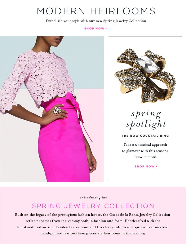 MODERN HEIRLOOMS Embellish your style with our new Spring Jewelry Collection SHOP NOW > SPRING SPOTLIGHT The Bow Cocktail Ring Take a whimsical approach to glamour with this season's favorite motif SHOP NOW>