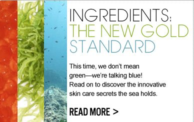 INGREDIENTS: THE NEW GOLD STANDARD This time, we don't mean green—we're talking blue! Read on to discover the innovative skin care secrets the sea holds.  READ MORE >>