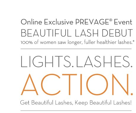 Online Exclusive PREVAGE® Event. BEAUTIFUL LASH DEBUT. 100% of women saw longer, fuller healthier lashes.* LIGHTS. LASHES. ACTION. Get Beautiful Lashes, Keep Beautiful Lashes!