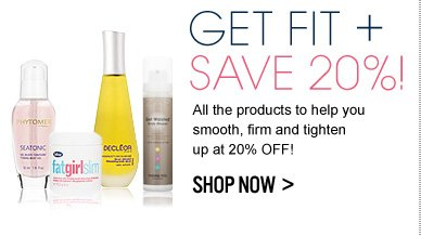GET FIT + SAVE 20%! All the products to help you smooth, firm and tighten up at 20% off! SHOP NOW >>