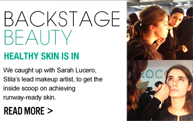 BACKSTAGE BEAUTY: HEALTHY SKIN IS IN We caught up with Sarah Lucero, Stila's lead makeup artist, to get the inside scoop on achieving runway-ready skin.  READ MORE >>