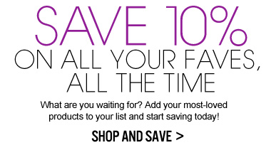 SAVE 10% ON ALL YOUR FAVES, ALL THE TIME What are you waiting for? Add your most-loved products to your list and start saving today! SHOP AND SAVE >>