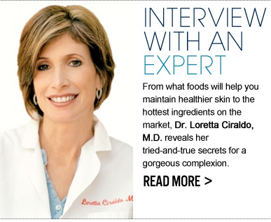INTERVIEW WITH AN EXPERT From what foods will help you maintain healthier skin to the hottest ingredients on the market, Dr. Loretta Ciraldo, M.D. reveals her tried-and-true secrets for a gorgeous complexion.  READ MORE >>