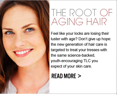 THE ROOT OF AGING HAIR Feel like your locks are losing their luster with age? Don't give up hope: the new generation of hair care is targeted to treat your tresses with the same science-backed, youth-encouraging TLC you expect of your skin care.  READ MORE >>