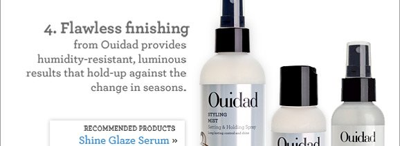 4. Flawless finishing from Ouidad provides humidity-resistant, luminous results that hold-up against the change in seasons. RECOMMENDED PRODUCTS: Shine Glaze Serum