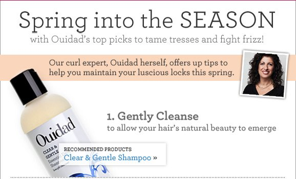 Spring into the SEASON with Ouidad's top picks to tame tresses and fight frizz! 1. Gently Cleanse to allow your hair's natural beauty to emerge. RECOMMENDED PRODUCTS: Clear & Gentle Shampoo