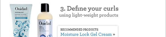 3. Define your curls using light-weight products. RECOMMENDED PRODUCTS: Moisture Lock Gel Cream