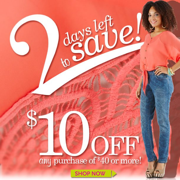 2 DAYS TO SAVE! $10 OFF ANY Purchase of $40 or more! SHOP NOW