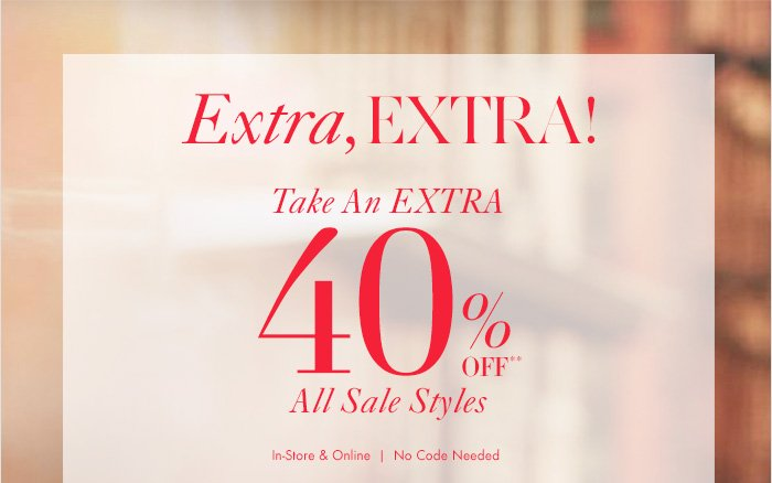 Extra, EXTRA! Take An EXTRA 40% Off** All Sale Styles  In–Store & Online No Code Needed