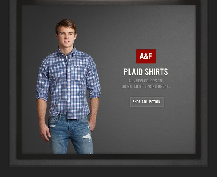A&F          PLAID SHIRTS     ALL–NEW COLORS TO BRIGHTEN UP SPRING BREAK.          SHOP COLLECTION