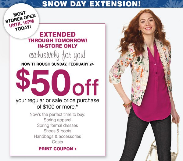 EXTENDED THROUGH TOMORROW! IN-STORE ONLY, exclusively for you! Now through Sunday, February 24.                    $50 off your regular or sale price purchase of $100 or more* Print coupon
