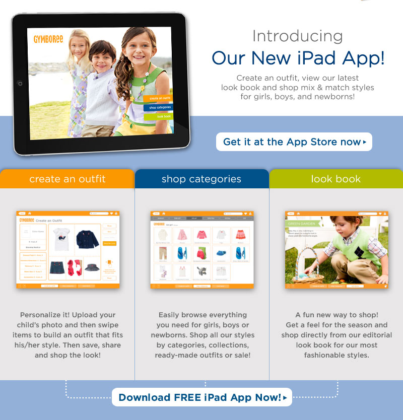 Introducing Our New iPad App! Create an outfit, view our latest look book and shop mix & match styles for girls, boys, and newborns! Get it at the App Store now. Create an outfit: Personalize it! Upload your child's photo and then swipe items to build an outfit that fits his/her style. Then save, share and shop the look! Shop categories: Easily browse everything you need for girls, boys or newborns. Shop all our styles by categories, collections, ready-made outfits or sale! Look book: A fun new way to shop! Get a feel for the season and shop directly from our editorial look book for our most fashionable styles. Download FREE iPad App Now!