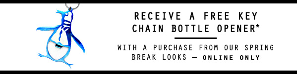 Receive a Free Key Chain Bottle Opener* with purchase from our Spring Break Looks - Online Only