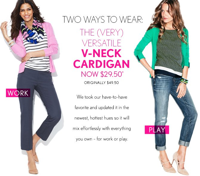 TWO WAYS TO WEAR: THE (VERY) VERSATILE CARDIGAN NOW $29.50* ORIGINALLY $49.50  We took our have-to-have favorite and updated it in the newest, hottest hues so it will mix effortlessly with everything you own – for work or play.