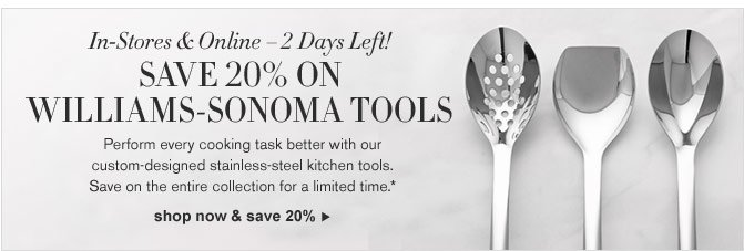 In-Stores & Online – 2 Days Left! SAVE 20% ON WILLIAMS-SONOMA TOOLS - Perform every cooking task better with our custom-designed stainless-steel kitchen tools. Save on the entire collection for a limited time.* SHOP NOW & SAVE 20%