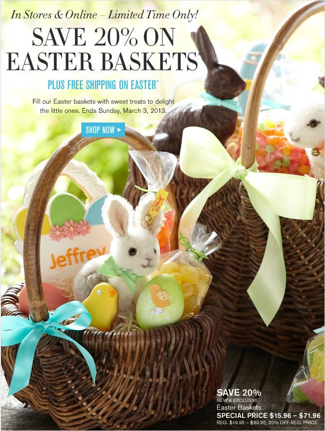 In Stores & Online – Limited Time Only! - SAVE 20% ON EASTER BASKETS - PLUS FREE SHIPPING ON  EASTER - Fill our Easter baskets with sweet treats to delight the little ones. Ends Sunday, March 3, 2013.* - SHOP NOW