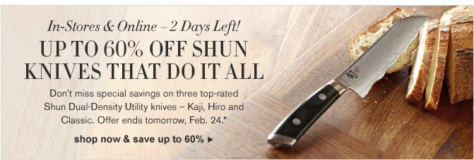 In-Stores & Online – 2 Days Left! UP TO 60% OFF SHUN KNIVES THAT DO IT ALL - Don't miss special savings on three top-rated Shun Dual-Density Utility knives – Kaji, Hiro and Classic. Offer ends tomorrow, Feb. 24.*  - SHOP NOW & SAVE UP TO 60%