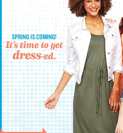 SPRING IS COMING! It's time to get dress-ed.