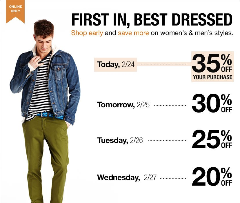 ONLINE ONLY - FIRST IN, BEST DRESSED. Today, 2/24 35% OFF YOUR PURCHASE - Tomorrow, 2.25 30% OFF - Tuesday, 2/26 25% OFF - Wednesday, 2/27 20% OFF. Shop early and save more on women's & men's styles.