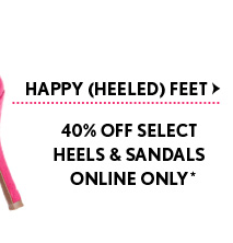 HAPPY (HEELED) FEET 40% OFF SELECT  HEELS & SANDALS ONLINE ONLY*