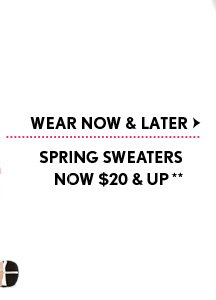 WEAR NOW & LATER SPRING SWEATERS NOW $20 AND UP**