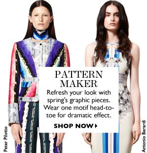 PATTERN MAKER Refresh your look with spring´s graphic pieces. Wear one motif head-to-toe for dramatic effect. SHOP NOW