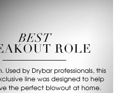 BEST BREAKOUT ROLE. A star is born. Used by Drybar professionals, this new and exclusive line was designed to help you achieve the perfect blowout at home. Try their professional