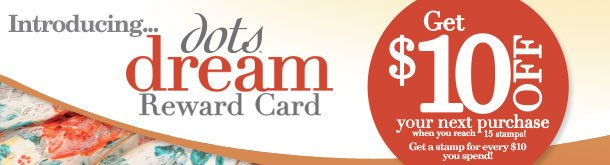Introducing dots dream Reward Card! Get $10 OFF your next purchase when you reach 15 stamps! Get a stamp for every $10 you spend!