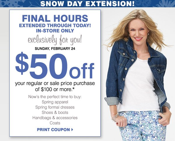 FINAL HOURS EXTENDED THROUGH TODAY! IN-STORE ONLY, exclusively for you! Sunday, February 24. $50 off your purchase of $100 or more* Print coupon