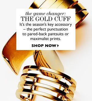 THE GOLD CUFF It´s the season´s key accessory – the perfect punctuation tp pared–back pantsuits or maximalist prints. SHOP NOW