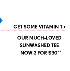 GET SOME VITAMIN T   OUR MUCH-LOVED  SUNWASHED TEE NOW 2 FOR $30**