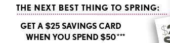THE NEXT BEST THING TO SPRING:  GET A $25 SAVINGS CARD WHEN YOU SPEND $50***