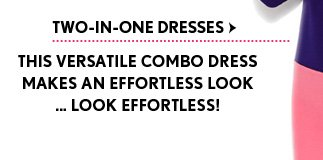TWO–IN–ONE DRESSES THIS VERSATILE COMBO DRESS MAKES AN EFFORTLESS LOOK ... LOOK EFFORTLESS!