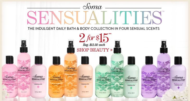 SOMA SENSUALITIES™ The indulgent daily bath & body collection in four sensual scents 2 for $15** Reg. $12.50 each  SHOP BEAUTY