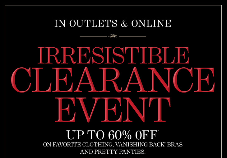 In Outlets & Online IRRESISTIBLE CLEARANCE EVENT  Up To 60% Off* On Favorite Clothing, Vanishing Back® Bras And Pretty Panties.
