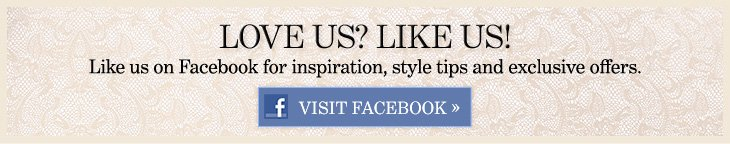LOVE US? LIKE US! Like us on Facebook for inspiration, style tips and exclusive offers.  VISIT FACEBOOK