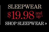 Sleepwear $19.98 and Up*  SHOP SLEEPWEAR