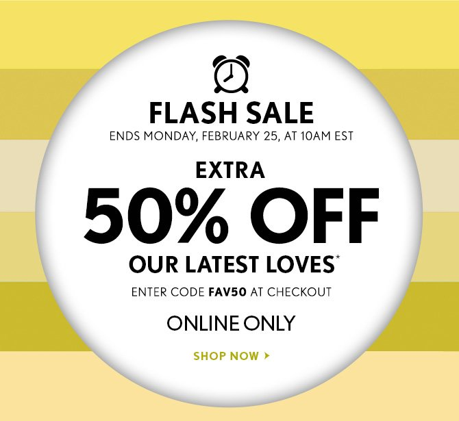 FLASH SALE ENDS MONDAY, FEBRUARY 25, 10AM EST  EXTRA  50% OFF OUR LATEST LOVES*  ENTER CODE FAV50 AT CHECKOUT  ONLINE ONLY  SHOP NOW