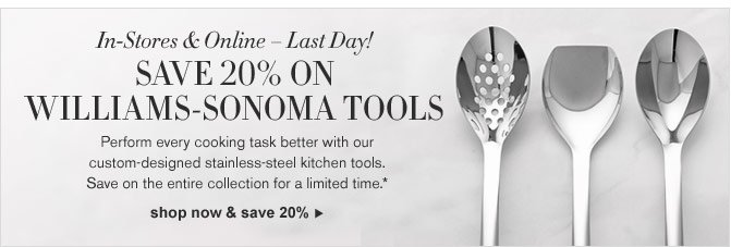 In-Stores & Online – Last Day! SAVE 20% ON WILLIAMS-SONOMA TOOLS - Perform every cooking task better with our custom-designed stainless-steel kitchen tools. Save on the entire collection for a limited time.*  - SHOP NOW & SAVE 20%