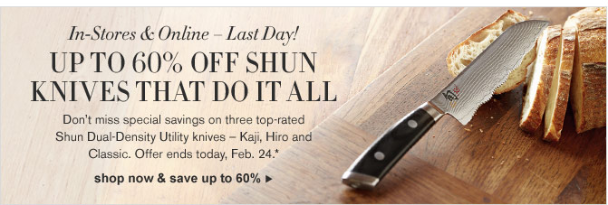 In-Stores & Online – Last Day! UP TO 60% OFF SHUN KNIVES THAT DO IT ALL - Don't miss special savings on three top-rated Shun Dual-Density Utility knives – Kaji, Hiro and Classic. Offer ends today, Feb. 24.*  - SHOP NOW & SAVE UP TO 60%