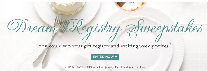 DREAM REGISTRY SWEEPSTAKES - You could win your gift registry and exciting weekly prizes!* ENTER NOW  (NO PURCHASE NECESSARY Ends 3/10/13. For Official Rules click here.)