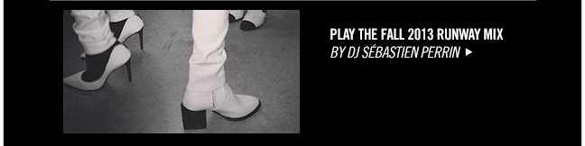 Play the FALL 2013 RUNWAY MIX - BY DJ SÉBASTIEN PERRIN