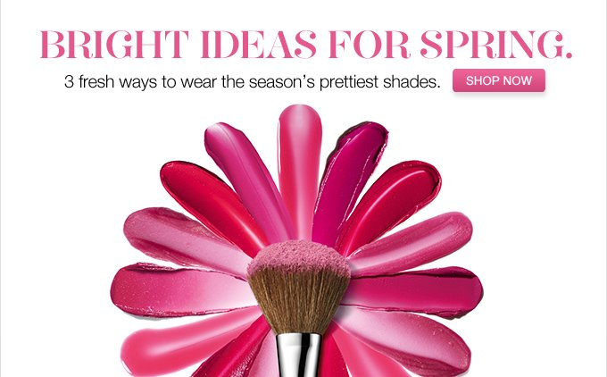 Bright ideas for  spring. 3 fresh ways to wear the season's prettiest shades. SHOP  NOW »