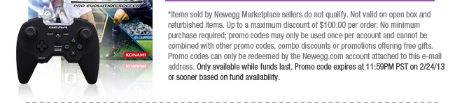 *Items sold by Newegg Marketplace sellers do not qualify. Not valid on open box and refurbished items. Up to a maximum discount of $100.00 per order. No minimum purchase required; promo codes may only be used once per account and cannot be combined with other promo codes, combo discounts or promotions offering free gifts. Promo codes can only be redeemed by the Newegg.com account attached to this e-mail address. Only available while funds last. Promo code expires at 11:59PM PST on 2/24/13 or sooner based on fund availability.