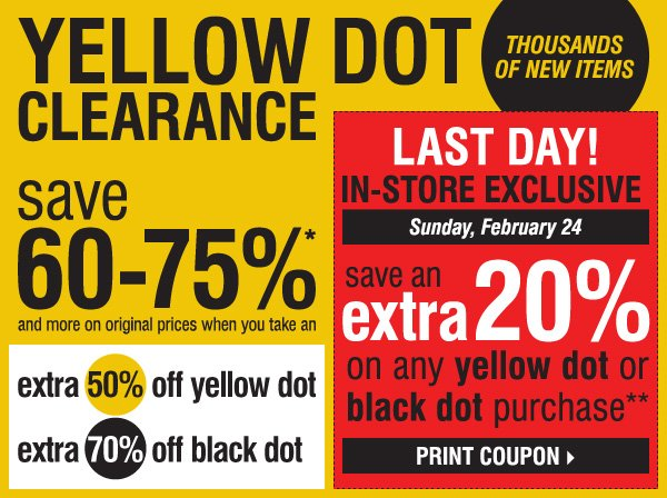 YELLOW DOT  CLEARANCE. Thousands of New Items! Save 60-75%* and more on original prices when you take an - Extra 50% off yellow dot  - Extra 70% off black dot. LAST DAY! IN-STORE EXCLUSIVE. Sunday, February 24. Save an extra 20% on ANY YELLOW DOT OR  BLACK DOT purchase!** Print coupon