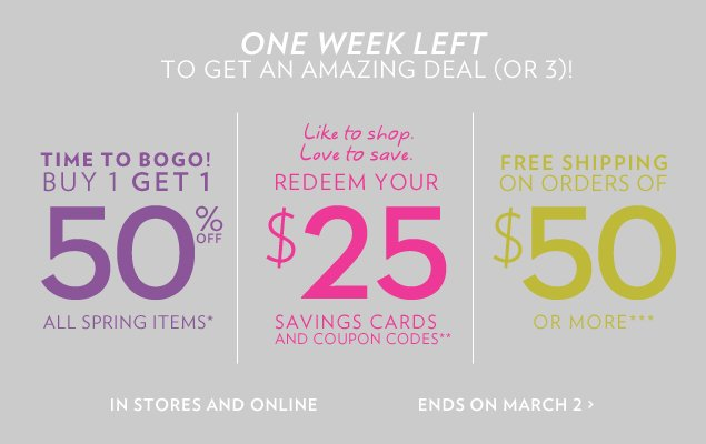 Time to BOGO! Buy 1 Get 1 50% Off all spring items*. Like to shop. Love to save. Redeem your $25 savings cards or coupon codes**. Free shipping on orders of $50 or more***.