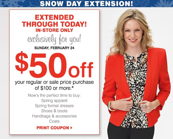 EXTENDED THROUGH TODAY! IN-STORE ONLY, exclusively for you! Sunday, February 24.                    $50 off your regular or sale price purchase of $100 or more* Print coupon
