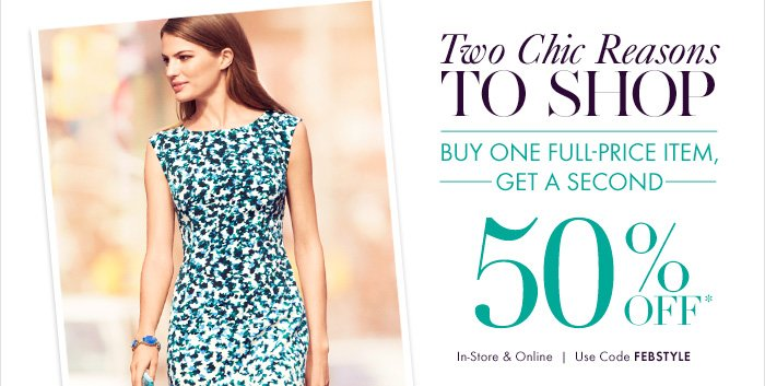 Two Chic Reasons  TO SHOP  BUY ONE FULL–PRICE ITEM, GET A SECOND  50% OFF*  In–Store & Online Use code FEBSTYLE
