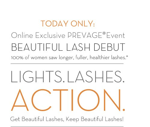TODAY ONLY: Online Exclusive PREVAGE® Event. BEAUTIFUL LASH DEBUT. 100% of women saw longer, fuller, healthier lashes.* LIGHTS. LASHES. ACTION. Get Beautiful Lashes, Keep Beautiful  Lashes!