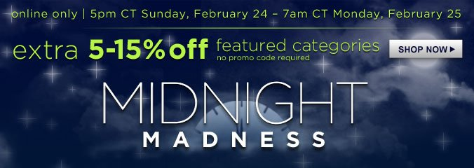 MIDNIGHT MADNESS | online only | 5pm CT Sunday, February 24 - 7am CT Monday, February 25 | extra 5-15% off featured categories | SHOP NOW
